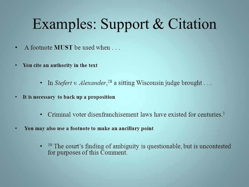 Examples: Support & Citation A footnote MUST be used when... You cite an authority in the text In Siefert v. Alexander, 28 a sitting Wisconsin judge b