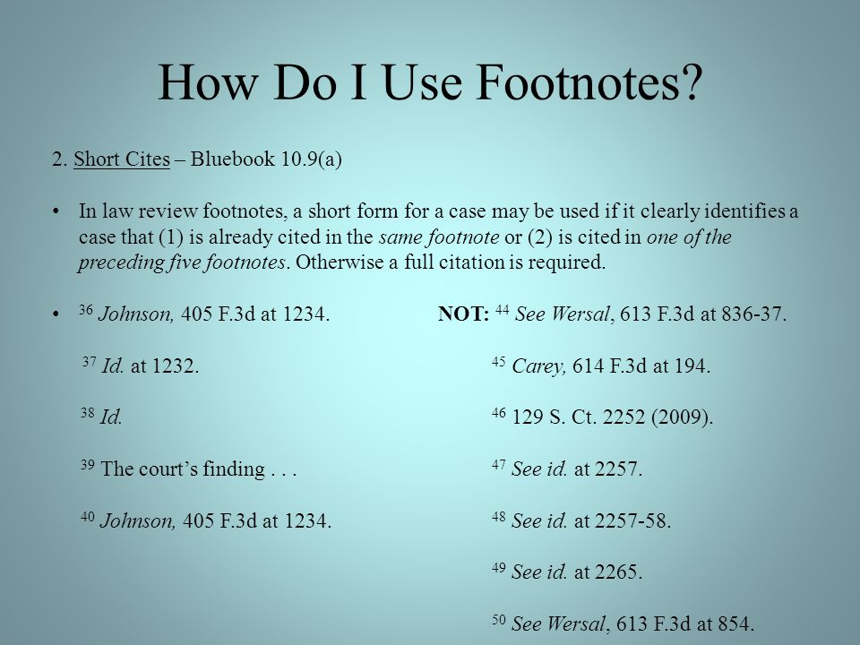 How Do I Use Footnotes? 2. Short Cites – Bluebook 10.9(a) In law review footnotes, a short form for a case may be used if it clearly identifies a case