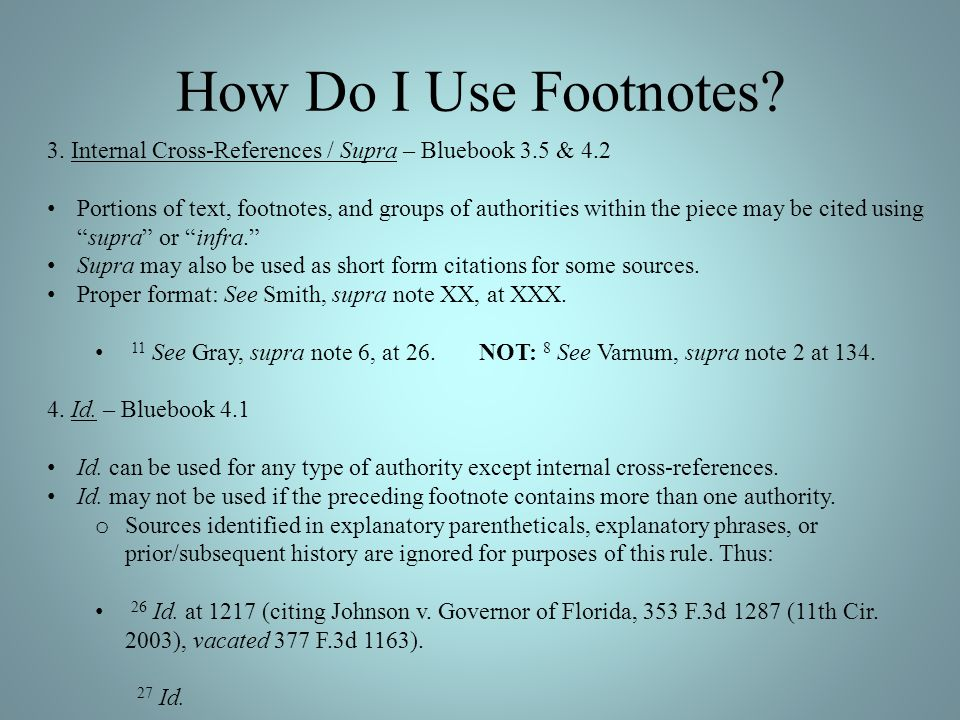 How Do I Use Footnotes? 3. Internal Cross-References / Supra – Bluebook 3.5 & 4.2 Portions of text, footnotes, and groups of authorities within the pi