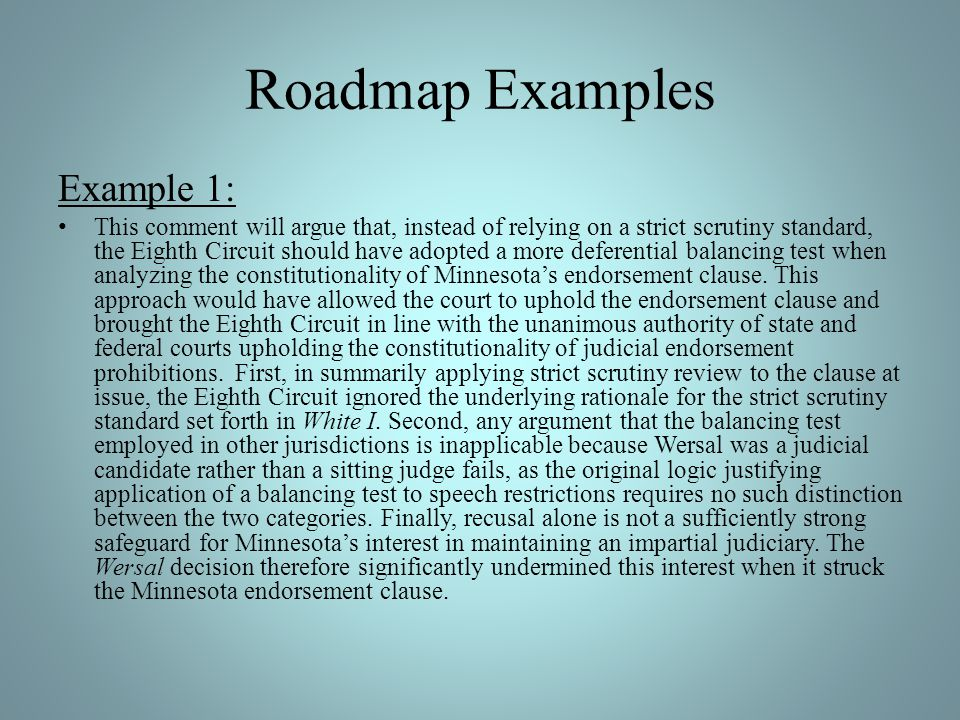 Roadmap Examples Example 1: This comment will argue that, instead of relying on a strict scrutiny standard, the Eighth Circuit should have adopted a m