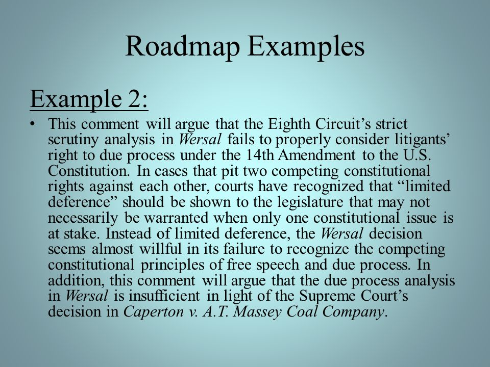 Roadmap Examples Example 2: This comment will argue that the Eighth Circuits strict scrutiny analysis in Wersal fails to properly consider litigants right to due process under the 14th Amendment to the U.S.