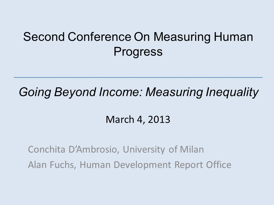 Second Conference On Measuring Human Progress Going Beyond Income: Measuring Inequality March 4, 2013 Conchita DAmbrosio, University of Milan Alan Fuchs, Human Development Report Office
