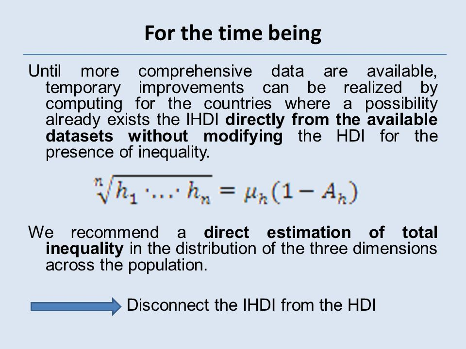 Until more comprehensive data are available, temporary improvements can be realized by computing for the countries where a possibility already exists the IHDI directly from the available datasets without modifying the HDI for the presence of inequality.