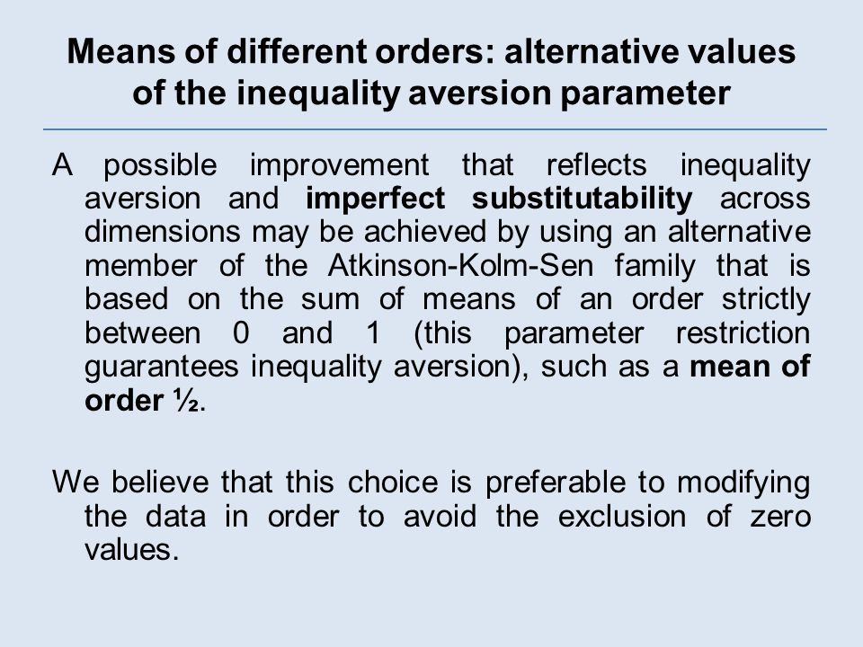 Means of different orders: alternative values of the inequality aversion parameter A possible improvement that reflects inequality aversion and imperfect substitutability across dimensions may be achieved by using an alternative member of the Atkinson-Kolm-Sen family that is based on the sum of means of an order strictly between 0 and 1 (this parameter restriction guarantees inequality aversion), such as a mean of order ½.