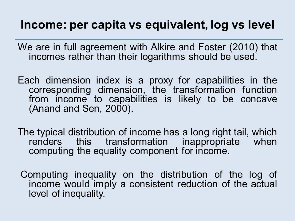 Income: per capita vs equivalent, log vs level We are in full agreement with Alkire and Foster (2010) that incomes rather than their logarithms should be used.