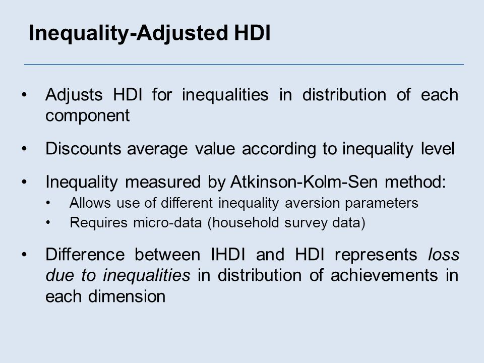 Inequality-Adjusted HDI Adjusts HDI for inequalities in distribution of each component Discounts average value according to inequality level Inequality measured by Atkinson-Kolm-Sen method: Allows use of different inequality aversion parameters Requires micro-data (household survey data) Difference between IHDI and HDI represents loss due to inequalities in distribution of achievements in each dimension