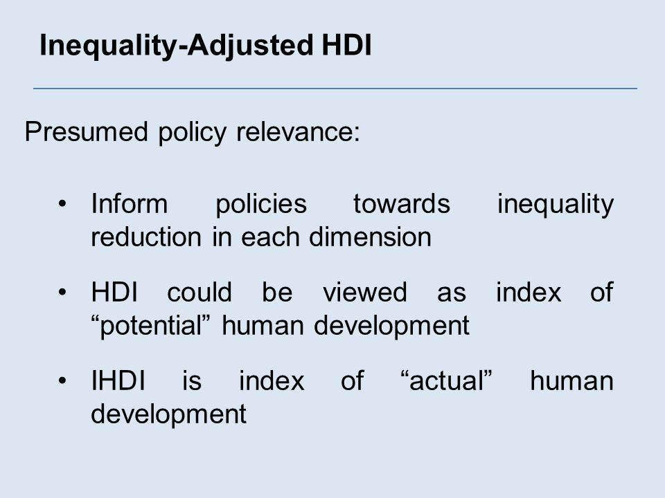 Inequality-Adjusted HDI Presumed policy relevance: Inform policies towards inequality reduction in each dimension HDI could be viewed as index of potential human development IHDI is index of actual human development