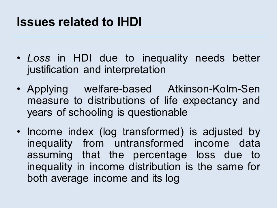 Issues related to IHDI Loss in HDI due to inequality needs better justification and interpretation Applying welfare-based Atkinson-Kolm-Sen measure to