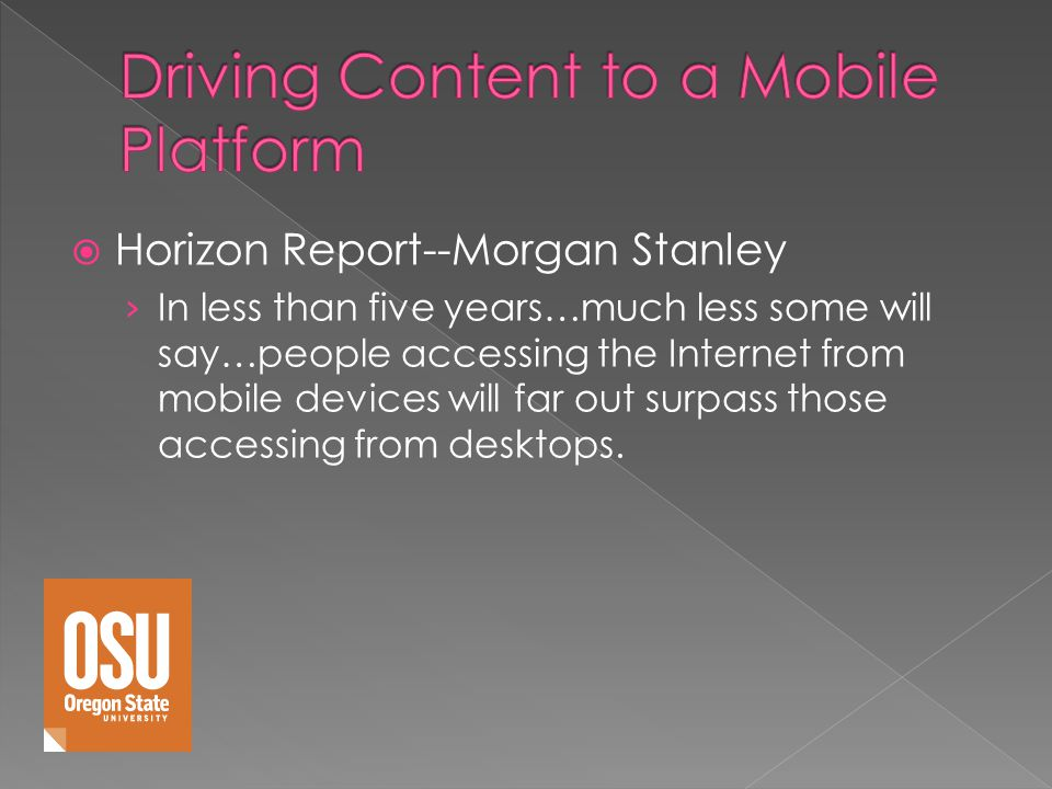 Horizon Report--Morgan Stanley In less than five years…much less some will say…people accessing the Internet from mobile devices will far out surpass those accessing from desktops.