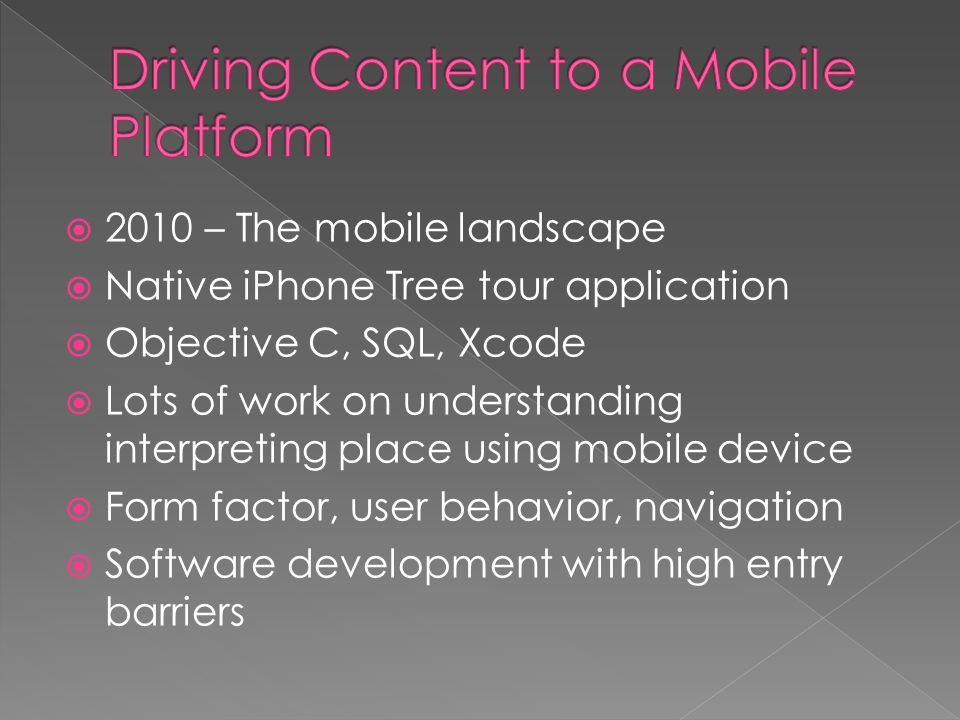 2010 – The mobile landscape Native iPhone Tree tour application Objective C, SQL, Xcode Lots of work on understanding interpreting place using mobile device Form factor, user behavior, navigation Software development with high entry barriers