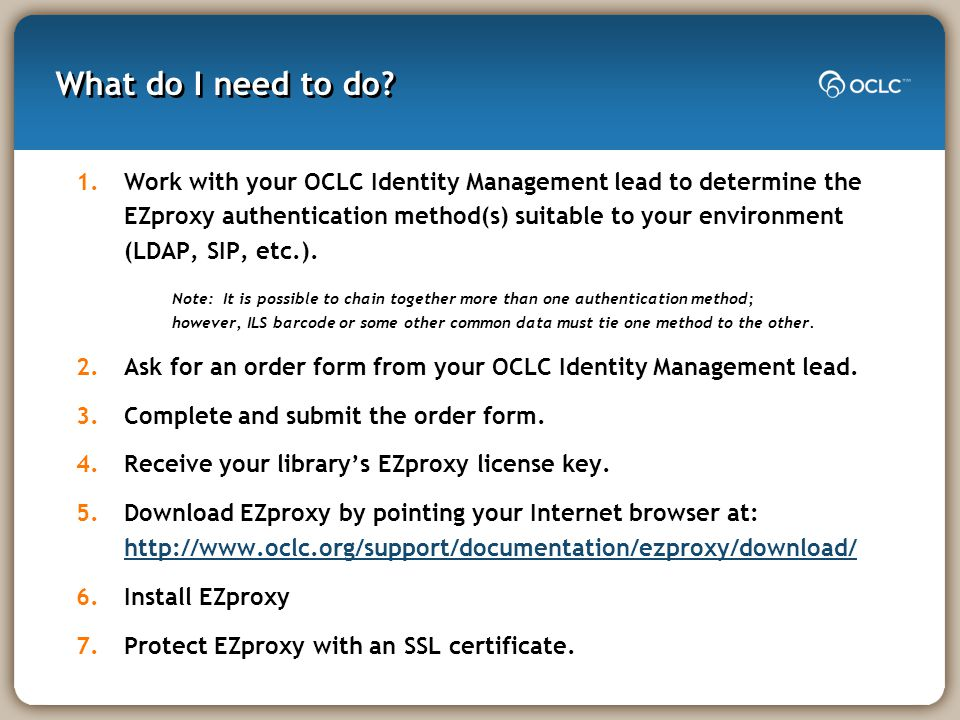 What do I need to do? 1.Work with your OCLC Identity Management lead to determine the EZproxy authentication method(s) suitable to your environment (L