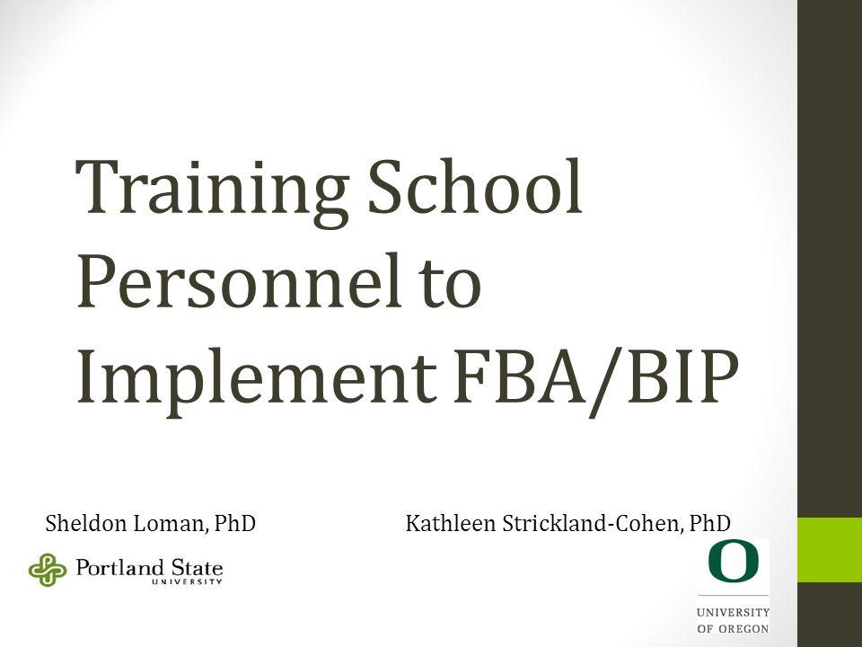 Training School Personnel to Implement FBA/BIP Sheldon Loman, PhD Kathleen Strickland-Cohen, PhD