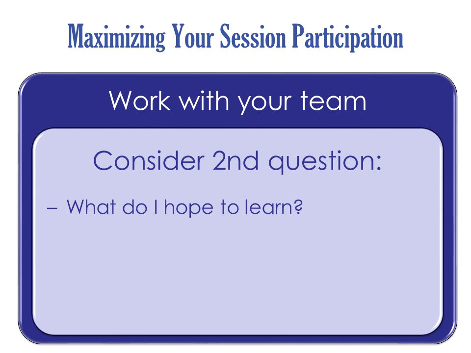 Maximizing Your Session Participation Work with your team Consider 2nd question: –What do I hope to learn? Consider 2nd question: –What do I hope to l