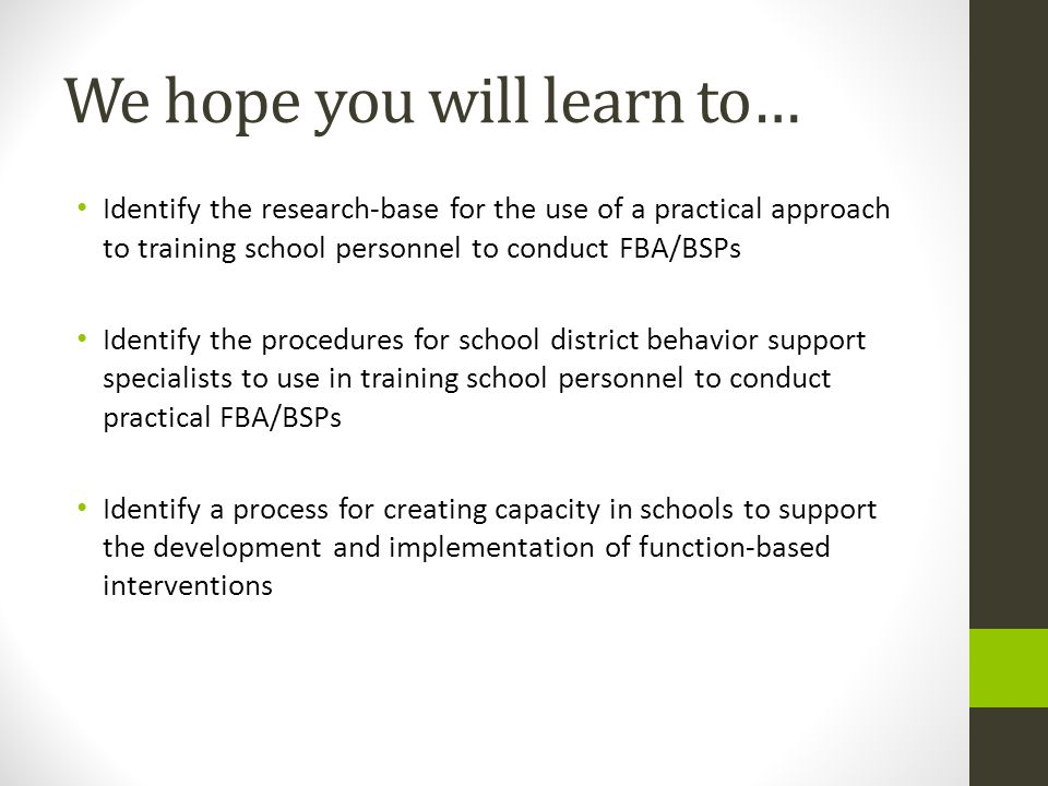 We hope you will learn to… Identify the research-base for the use of a practical approach to training school personnel to conduct FBA/BSPs Identify th