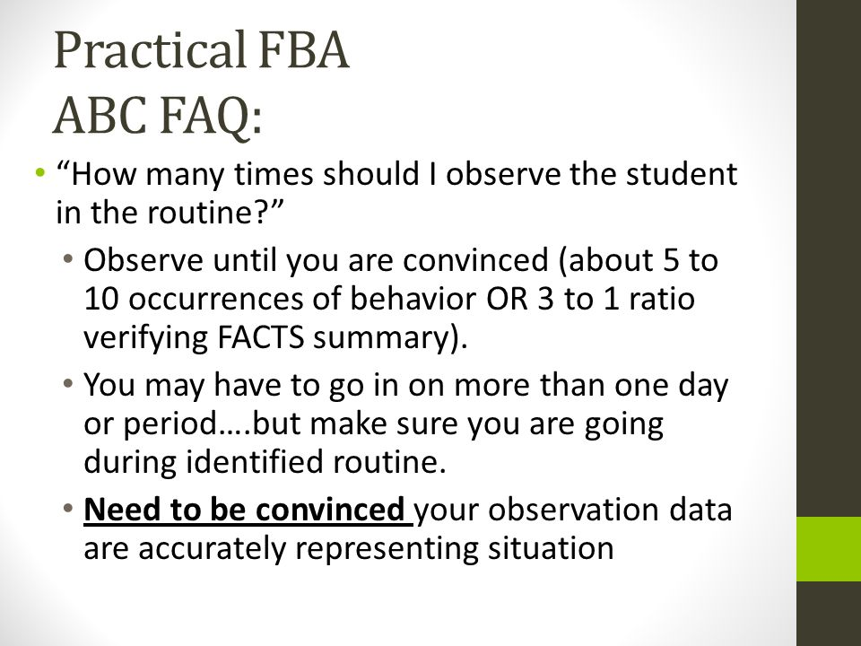 Practical FBA ABC FAQ: How many times should I observe the student in the routine? Observe until you are convinced (about 5 to 10 occurrences of behav