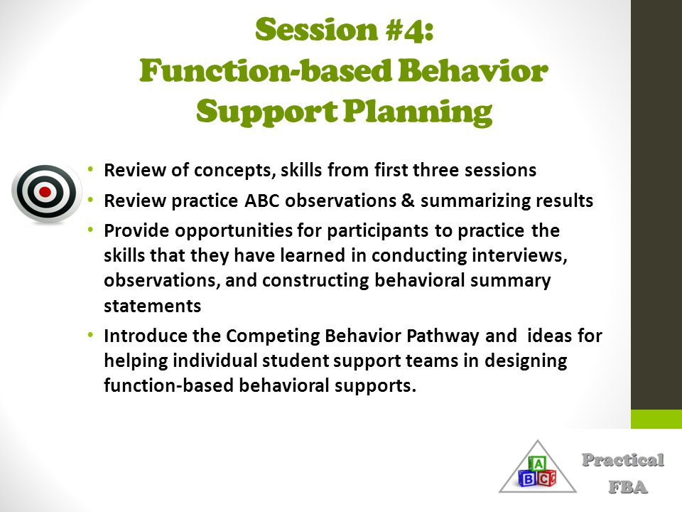 Session #4: Function-based Behavior Support Planning Review of concepts, skills from first three sessions Review practice ABC observations & summarizi