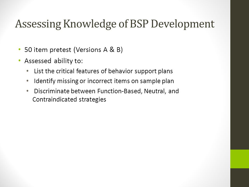Assessing Knowledge of BSP Development 50 item pretest (Versions A & B) Assessed ability to: List the critical features of behavior support plans Iden