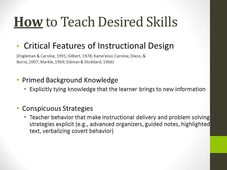 How to Teach Desired Skills Critical Features of Instructional Design (Engleman & Carnine, 1991; Gilbert, 1978; Kameenui, Carnine, Dixon, & Burns, 200