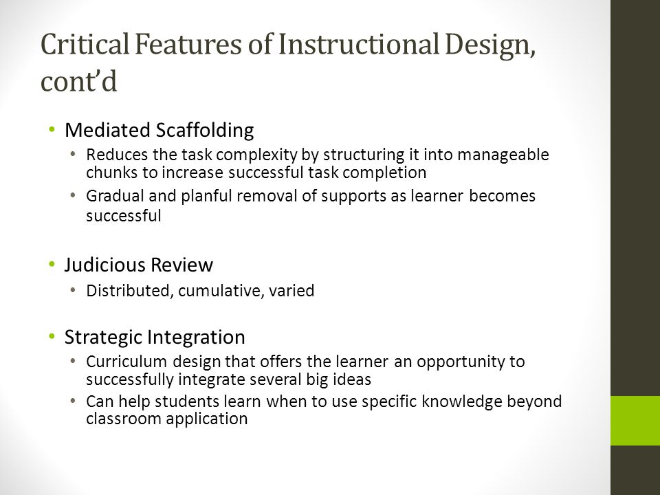 Critical Features of Instructional Design, contd Mediated Scaffolding Reduces the task complexity by structuring it into manageable chunks to increase