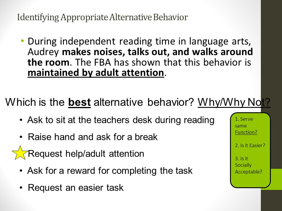 Identifying Appropriate Alternative Behavior During independent reading time in language arts, Audrey makes noises, talks out, and walks around the ro