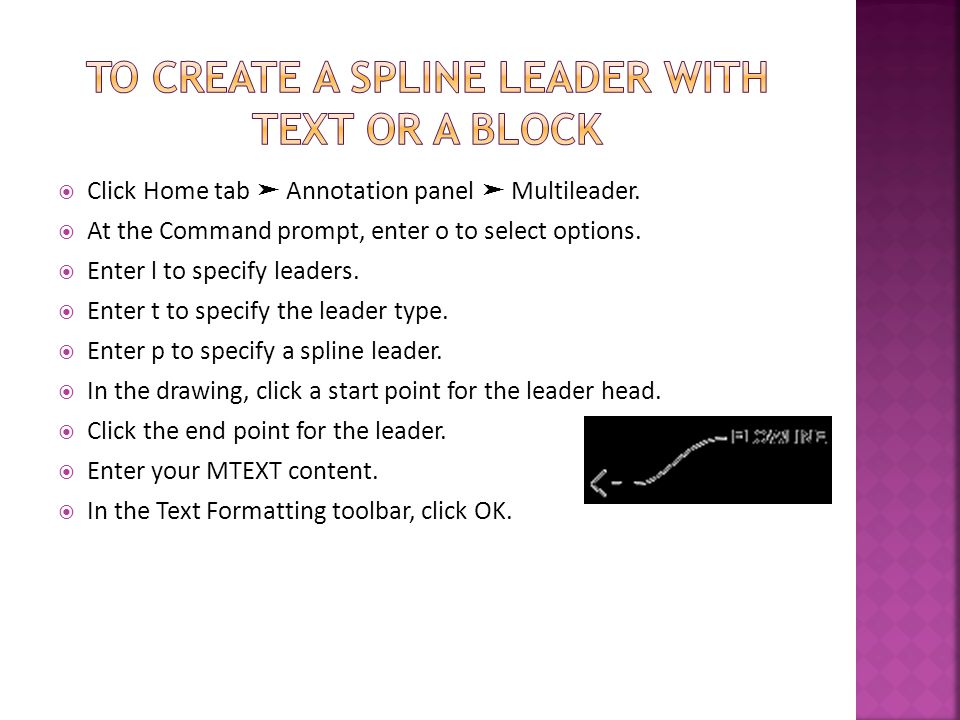 Click Home tab Annotation panel Multileader. At the Command prompt, enter o to select options. Enter l to specify leaders. Enter t to specify the lead