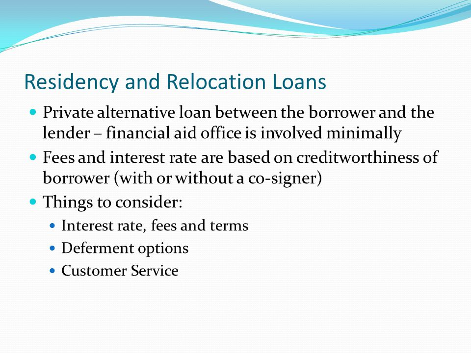 Residency and Relocation Loans Private alternative loan between the borrower and the lender – financial aid office is involved minimally Fees and interest rate are based on creditworthiness of borrower (with or without a co-signer) Things to consider: Interest rate, fees and terms Deferment options Customer Service