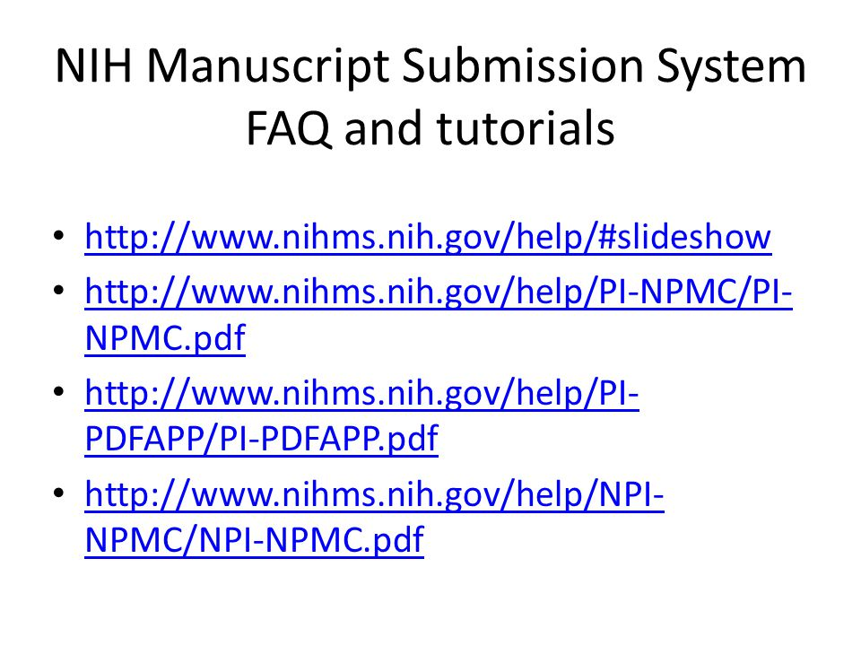 NIH Manuscript Submission System FAQ and tutorials http://www.nihms.nih.gov/help/#slideshow http://www.nihms.nih.gov/help/PI-NPMC/PI- NPMC.pdf http://www.nihms.nih.gov/help/PI-NPMC/PI- NPMC.pdf http://www.nihms.nih.gov/help/PI- PDFAPP/PI-PDFAPP.pdf http://www.nihms.nih.gov/help/PI- PDFAPP/PI-PDFAPP.pdf http://www.nihms.nih.gov/help/NPI- NPMC/NPI-NPMC.pdf http://www.nihms.nih.gov/help/NPI- NPMC/NPI-NPMC.pdf
