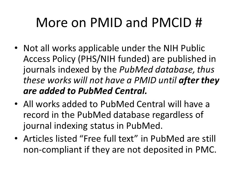 More on PMID and PMCID # Not all works applicable under the NIH Public Access Policy (PHS/NIH funded) are published in journals indexed by the PubMed database, thus these works will not have a PMID until after they are added to PubMed Central.