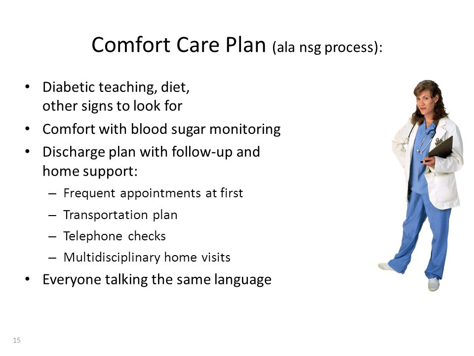 Comfort Care Plan (ala nsg process): Diabetic teaching, diet, other signs to look for Comfort with blood sugar monitoring Discharge plan with follow-u