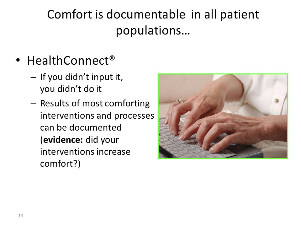 Comfort is documentable in all patient populations… HealthConnect® – If you didnt input it, you didnt do it – Results of most comforting interventions
