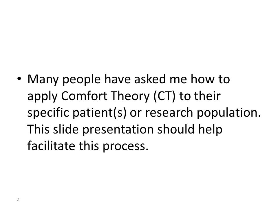 Many people have asked me how to apply Comfort Theory (CT) to their specific patient(s) or research population. This slide presentation should help fa