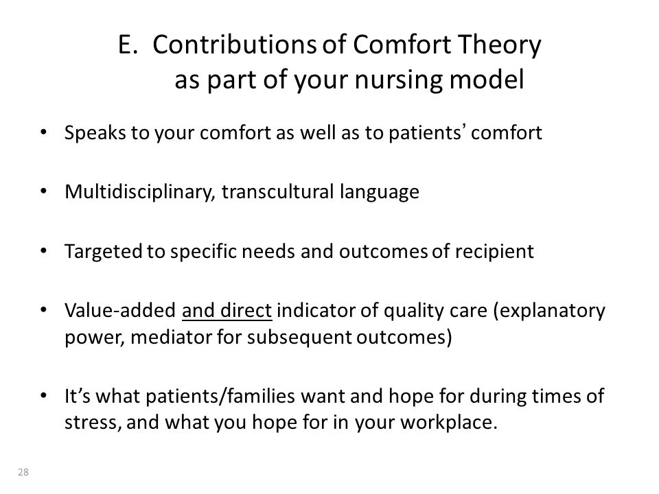 E. Contributions of Comfort Theory as part of your nursing model Speaks to your comfort as well as to patients comfort Multidisciplinary, transcultura