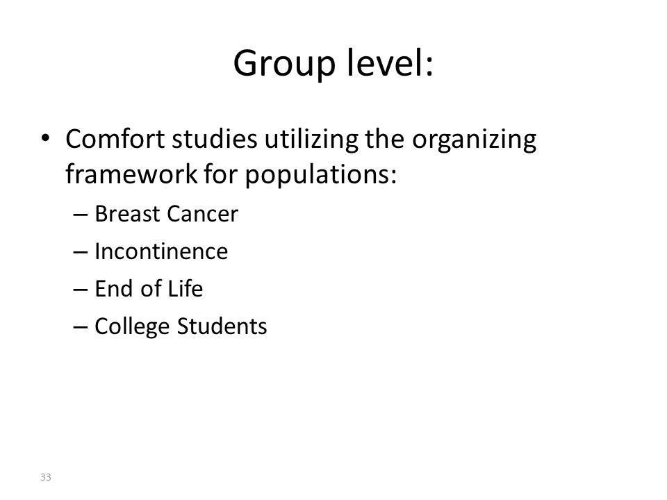 Group level: Comfort studies utilizing the organizing framework for populations: – Breast Cancer – Incontinence – End of Life – College Students 33