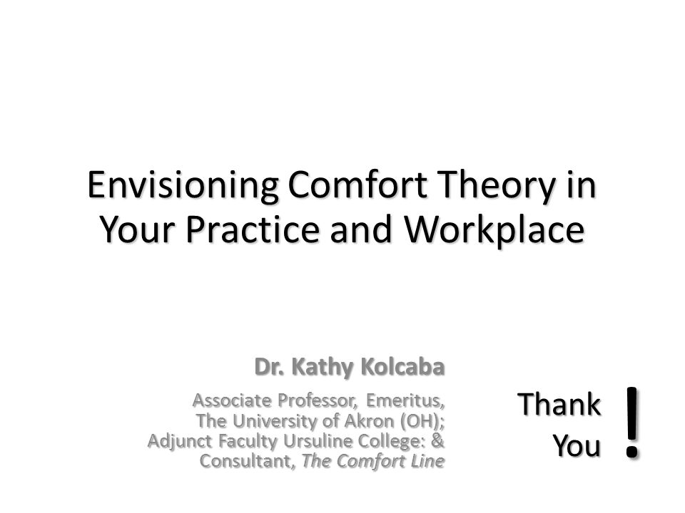 Envisioning Comfort Theory in Your Practice and Workplace Dr. Kathy Kolcaba Associate Professor, Emeritus, The University of Akron (OH); Adjunct Facul