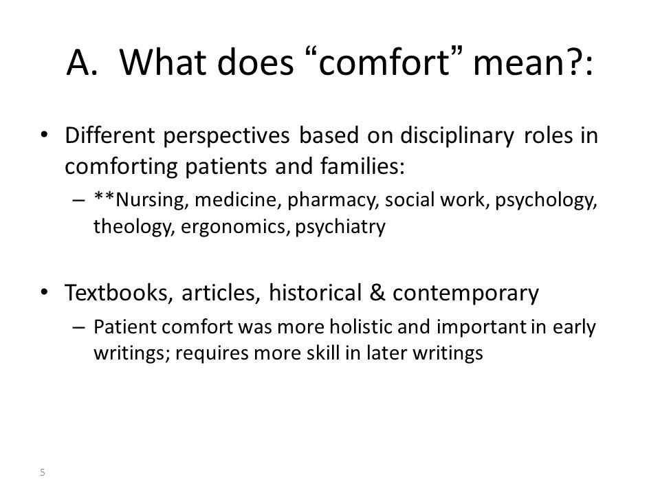 Comfort as an Umbrella Term, a Whole Person Term Relief – unmet comfort needs Ease – contentment; attention to risk factors Transcendence – motivation, confidence, hope; nurses never give up: help patient/family cope when full relief is not possible Juxtaposed with contexts of holistic experience: – Physical (medical & nursing), psychospiritual, sociocultural, environmental 6 ReliefEaseTrans- cendence Physical pain Psycho- spiritual anxiety Socio- cultural Environ- mental