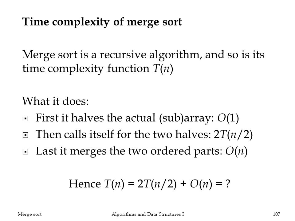 Time complexity of merge sort Merge sort is a recursive algorithm, and so is its time complexity function T ( n ) What it does: First it halves the actual (sub)array: O (1) Then calls itself for the two halves: 2 T ( n /2) Last it merges the two ordered parts: O ( n ) Hence T ( n ) = 2 T ( n /2) + O ( n ) = .