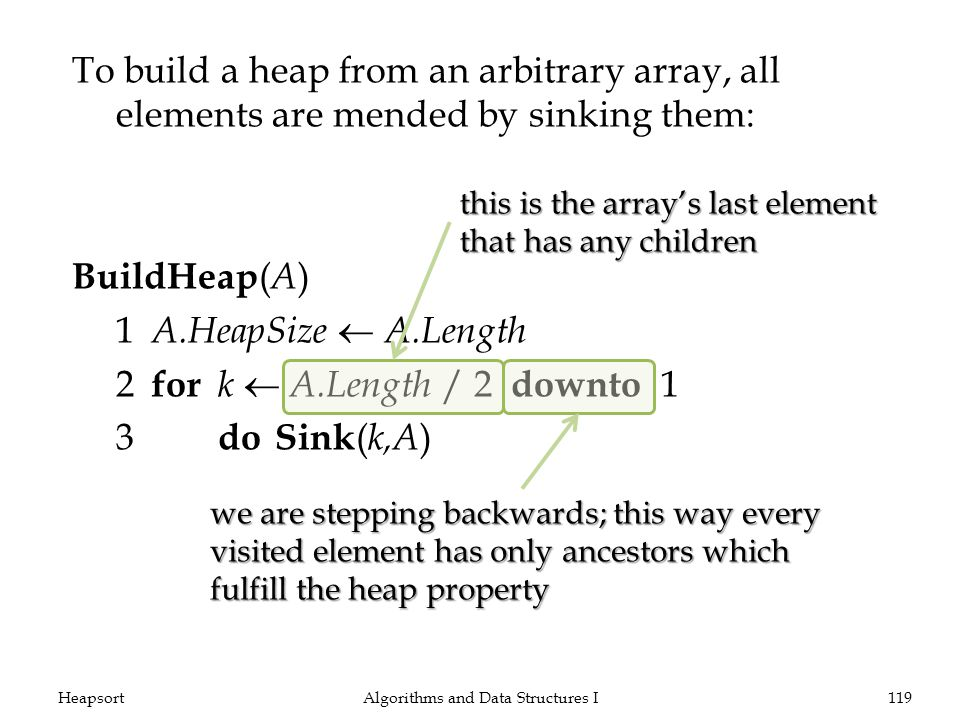 To build a heap from an arbitrary array, all elements are mended by sinking them: BuildHeap ( A ) 1 A.HeapSize A.Length 2 for k A.Length / 2 downto 1 3 doSink ( k,A ) Algorithms and Data Structures I119Heapsort this is the arrays last element that has any children we are stepping backwards; this way every visited element has only ancestors which fulfill the heap property
