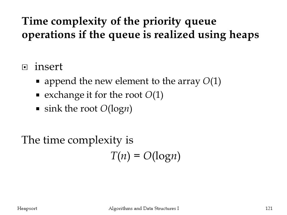 Time complexity of the priority queue operations if the queue is realized using heaps insert append the new element to the array O (1) exchange it for