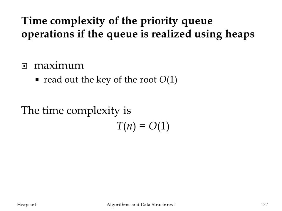Time complexity of the priority queue operations if the queue is realized using heaps maximum read out the key of the root O (1) The time complexity is T ( n ) = O (1) Algorithms and Data Structures I122Heapsort