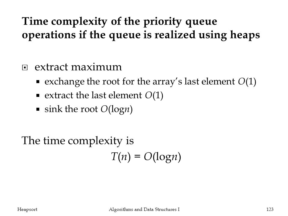 Time complexity of the priority queue operations if the queue is realized using heaps extract maximum exchange the root for the arrays last element O (1) extract the last element O (1) sink the root O (log n ) The time complexity is T ( n ) = O (log n ) Algorithms and Data Structures I123Heapsort