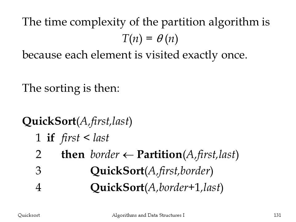 The time complexity of the partition algorithm is T ( n ) = θ ( n ) because each element is visited exactly once. The sorting is then: QuickSort ( A,f