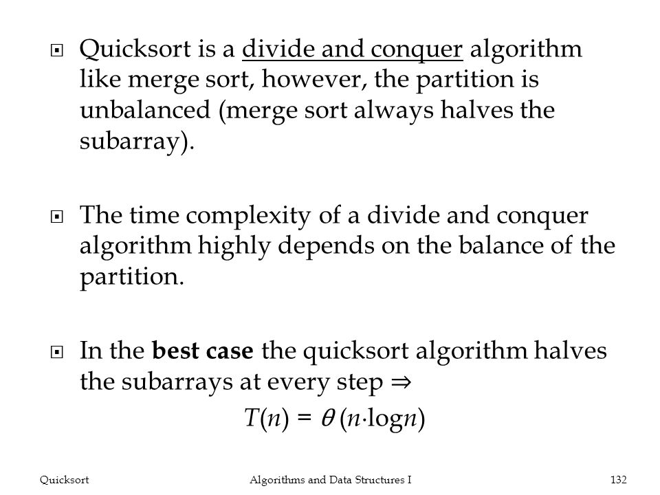 Quicksort is a divide and conquer algorithm like merge sort, however, the partition is unbalanced (merge sort always halves the subarray). The time co