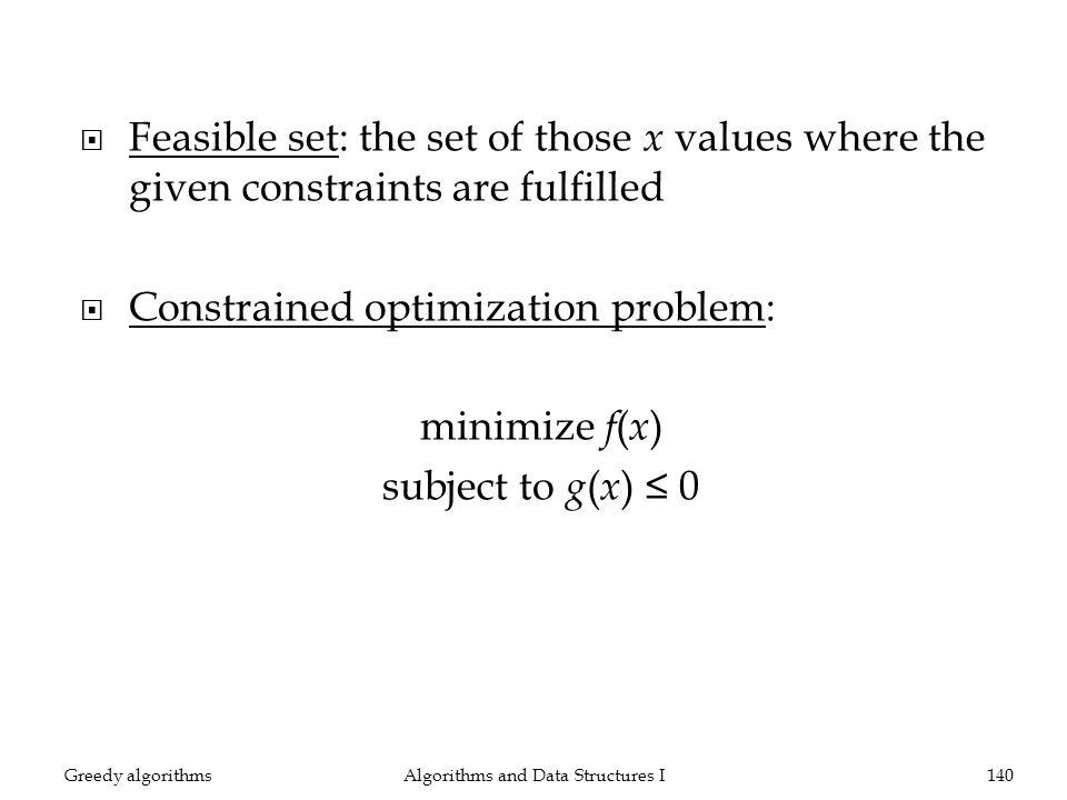 Feasible set: the set of those x values where the given constraints are fulfilled Constrained optimization problem: minimize f ( x ) subject to g ( x ) 0 Algorithms and Data Structures I140Greedy algorithms