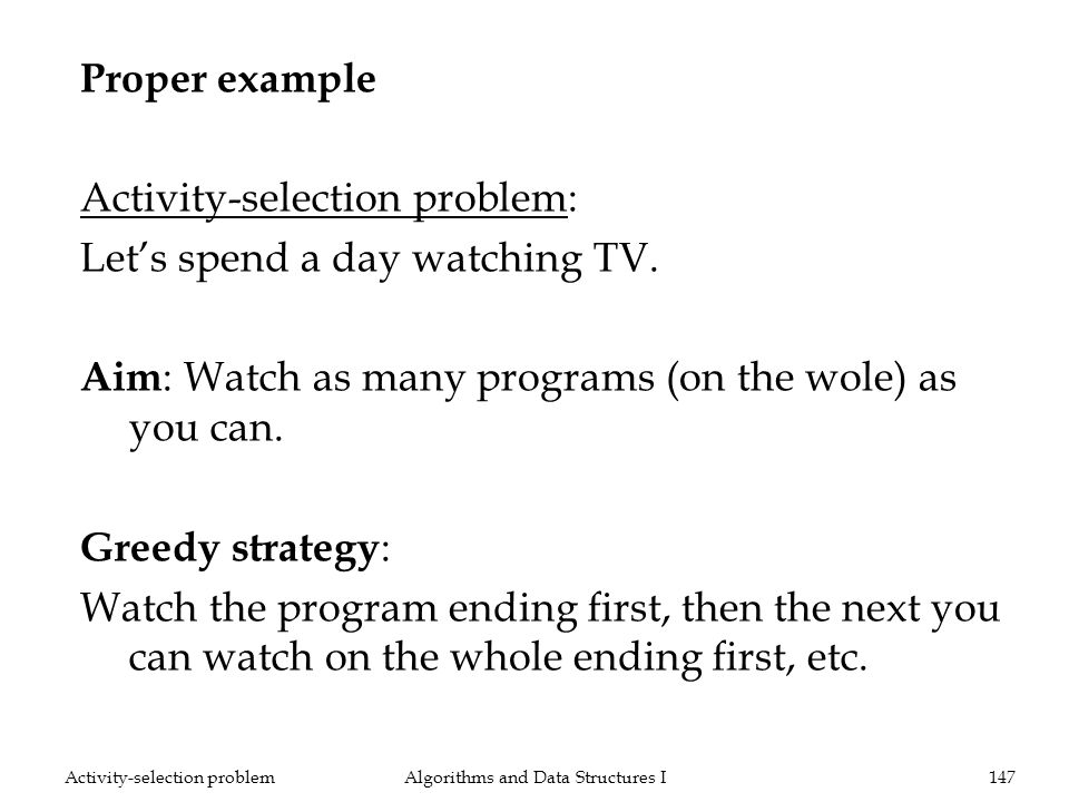 Proper example Activity-selection problem: Lets spend a day watching TV.