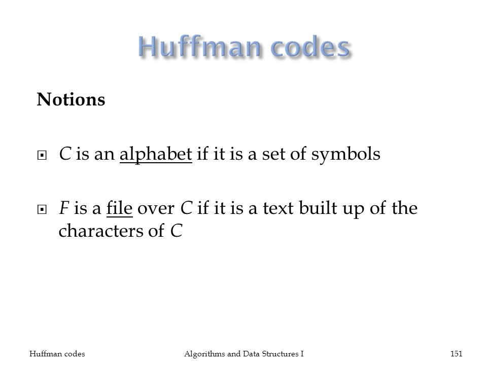 Notions C is an alphabet if it is a set of symbols F is a file over C if it is a text built up of the characters of C Huffman codesAlgorithms and Data