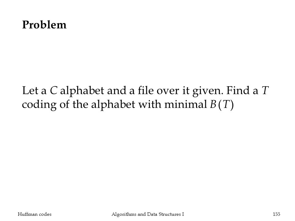 Problem Let a C alphabet and a file over it given. Find a T coding of the alphabet with minimal B ( T ) Huffman codesAlgorithms and Data Structures I1