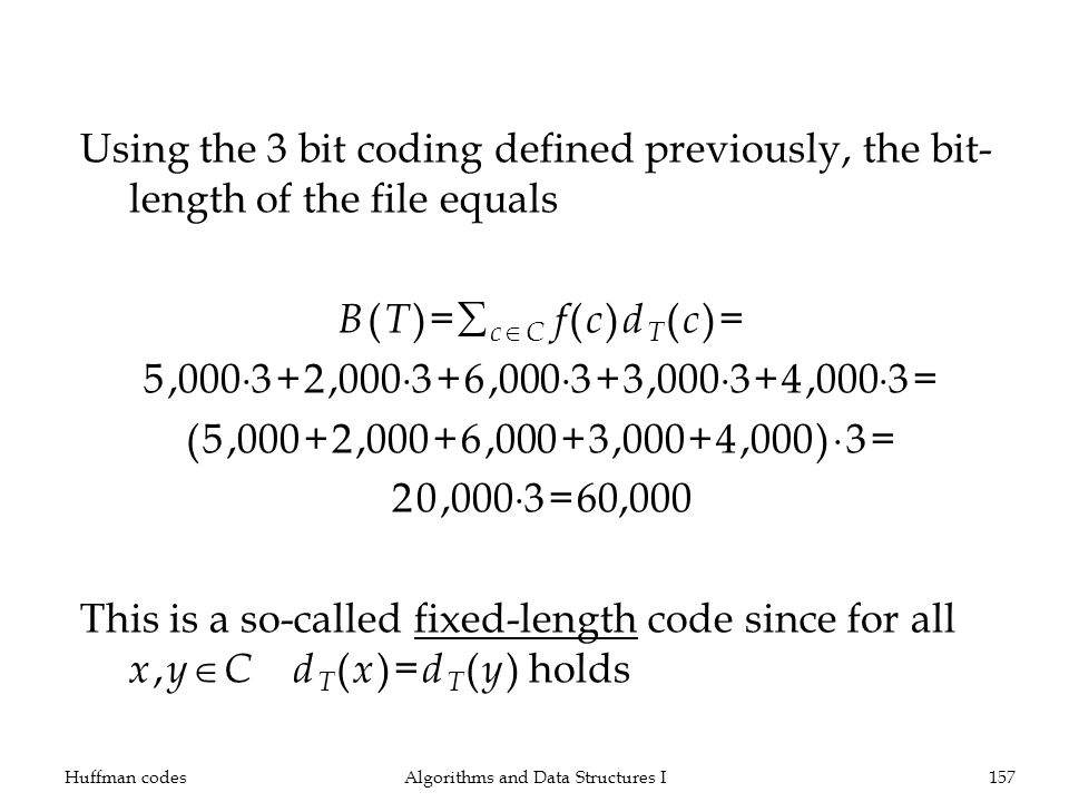 Using the 3 bit coding defined previously, the bit- length of the file equals B ( T )= c C f ( c ) d T ( c )= 5,000 3+2,000 3+6,000 3+3,000 3+4,000 3= (5,000+2,000+6,000+3,000+4,000) 3= 20,000 3=60,000 This is a so-called fixed-length code since for all x, y C d T ( x )= d T ( y ) holds Huffman codesAlgorithms and Data Structures I157