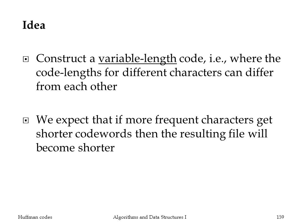 Idea Construct a variable-length code, i.e., where the code-lengths for different characters can differ from each other We expect that if more frequent characters get shorter codewords then the resulting file will become shorter Huffman codesAlgorithms and Data Structures I159