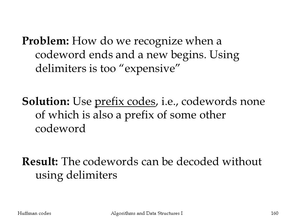 Problem: How do we recognize when a codeword ends and a new begins. Using delimiters is too expensive Solution: Use prefix codes, i.e., codewords none