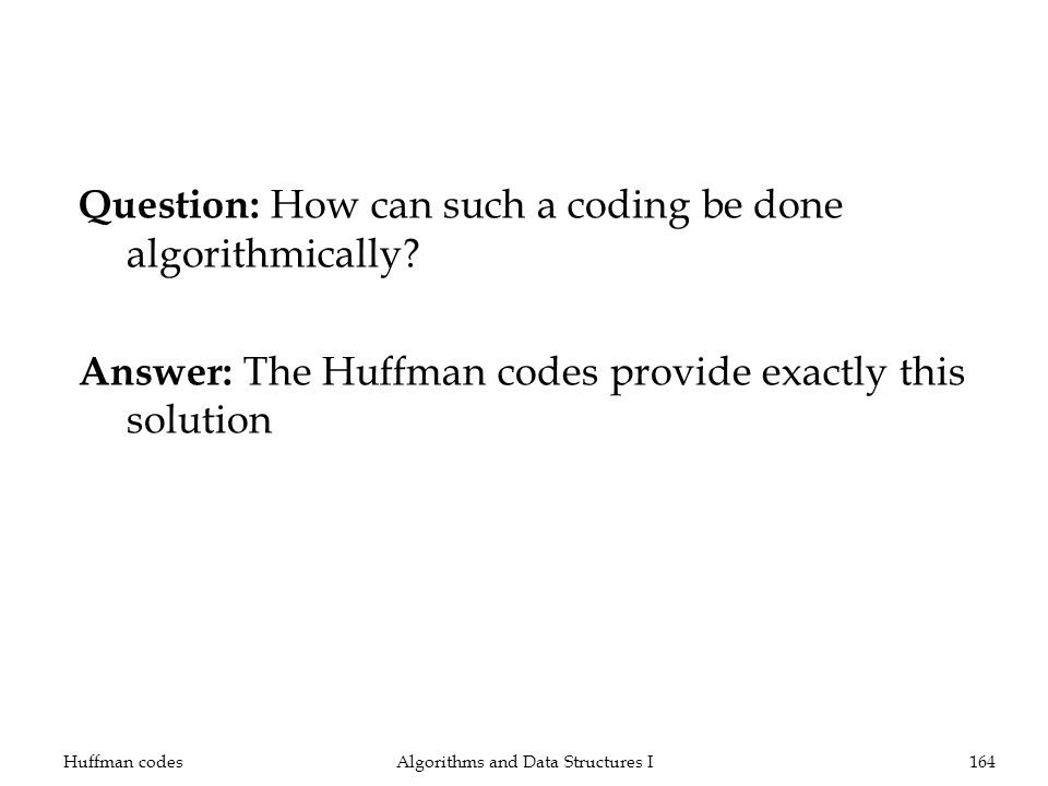 Question: How can such a coding be done algorithmically? Answer: The Huffman codes provide exactly this solution Huffman codesAlgorithms and Data Stru